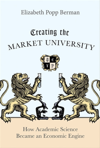 Creating the Market University - How Academic Science Became an Economic Engine ebook by Elizabeth Popp Berman