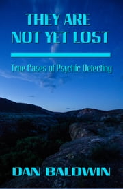 They Are Not Yet Lost: True Cases of Psychic Detecting ebook by Dan Baldwin