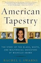 American Tapestry - The Story of the Black, White, and Multiracial Ancestors of Michelle Obama ebook by Rachel L Swarns