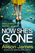 Now She's Gone - An absolutely gripping crime thriller eBook by Alison James