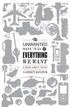The Unwanted Sound of Everything We Want ebook by Garret Keizer