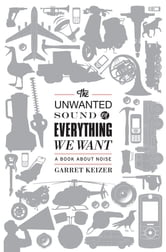 The Unwanted Sound of Everything We Want - A Book About Noise ebook by Garret Keizer