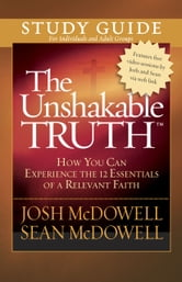 The Unshakable Truth® Study Guide - How You Can Experience the 12 Essentials of a Relevant Faith ebook by Josh McDowell,Sean McDowell