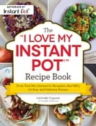"The ""I Love My Instant Pot®"" Recipe Book - From Trail Mix Oatmeal to Mongolian Beef BBQ, 175 Easy and Delicious Recipes eBook by Michelle Fagone"