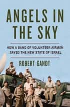 Angels in the Sky: How a Band of Volunteer Airmen Saved the New State of Israel ebook by Robert Gandt