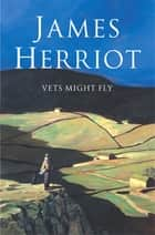 Vets Might Fly ebook by James Herriot
