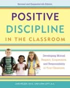 Positive Discipline in the Classroom - Developing Mutual Respect, Cooperation, and Responsibility in Your Classroom ebook by Jane Nelsen, Lynn Lott, H. Stephen Glenn