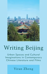 Writing Beijing - Urban Spaces and Cultural Imaginations in Contemporary Chinese Literature and Films ebook by Yiran Zheng