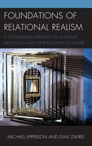 Foundations of Relational Realism - A Topological Approach to Quantum Mechanics and the Philosophy of Nature ebook by Michael Epperson,Elias Zafiris