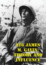 LTG James M. Gavin: Theory And Influence ebook by Major Edward P. Gavin