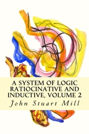 A System of Logic Ratiocinative and Inductive, Volume 2 ebook by John Stuart Mill