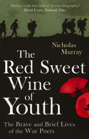 The Red Sweet Wine of Youth - The Brave and Brief Lives of the War Poets ebook by Nicholas Murray