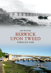 Berwick Upon Tweed Through Time ebook by Jim Walker