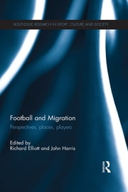 Football and Migration - Perspectives, Places, Players ebook by Richard Elliott,John Harris