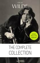 Oscar Wilde: The Complete Collection [contains links to free audiobooks] (The Picture Of Dorian Gray + Lady Windermere's Fan + The Importance of Being Earnest + An Ideal Husband + The Happy Prince + Lord Arthur Savile's Crime and many more!) ebook by Oscar Wilde