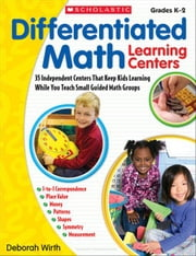 Differentiated Math Learning Centers: 35 Independent Centers That Keep Kids Learning While You Teach Small Guided Math Groups ebook by Wirth, Deborah