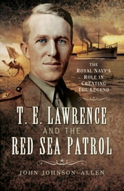 T.E.Lawrence and the Red Sea Patrol - The Royal Navy's Role in Creating the Legend ebook by John Johnson Allen