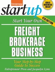 Start Your Own Freight Brokerage Business - Your Step-By-Step Guide to Success ebook by Jacquelyn Lynn,Entrepreneur Press