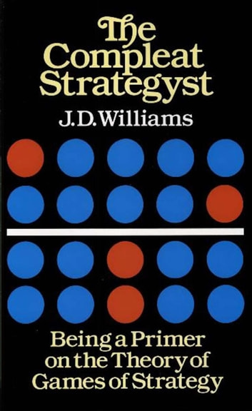 The Compleat Strategyst - Being a Primer on the Theory of Games of Strategy ebook by J. D. Williams