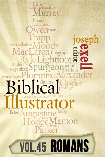 The Biblical Illustrator - Vol. 45 - Pastoral Commentary on Romans ebook by Joseph Exell,Charles Spurgeon,John Calvin,Alexander Maclaren,D.L. Moody