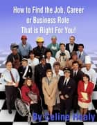 How to Find The Job, Career or Business Role That is Right For You ebook by Celine Healy