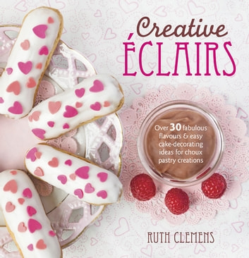 Creative Eclairs - Over 30 Fabulous Flavours and Easy Cake Decorating Ideas for Eclairs and Other Choux Pastry Creations ebook by Ruth Clemens