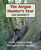 The Airgun Hunter's Year - From dawn to dusk throughout the seasons ebook by Ian Barnett