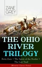 THE OHIO RIVER TRILOGY: Betty Zane + The Spirit of the Border + The Last Trail (Western Classics Series) - Historical Novels ebook by Zane Grey