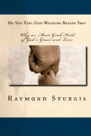 Do You Feel God Walking Beside You? - Why we Must Grab Hold of God's Grace and Love ebook by Raymond Sturgis