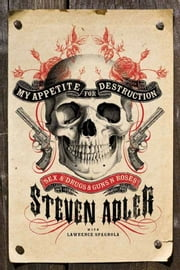 My Appetite for Destruction - Sex, and Drugs, and Guns N' Roses ebook by Steven Adler,Lawrence J. Spagnola