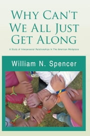 Why Can't We All Just Get Along - A Study of Interpersonal Relationships In The American Workplace ebook by William N. Spencer