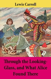Through the Looking-Glass, and What Alice Found There - Unabridged with the Original Illustrations by John Tenniel ebook by Lewis  Carroll,John Sir Tenniel