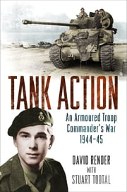 Tank Action - An Armoured Troop Commander's War 1944–45 ebook by Stuart Tootal,Captain David Render