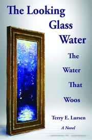The Looking Glass Water: The Water That Woos ebook by Terry E. Lursen