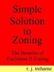 Simple Solution to Zoning: The Benefits of Euclidean II Zoning ebook by Ronald Treharne