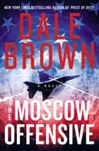 The Moscow Offensive - A Novel ebook by Dale Brown