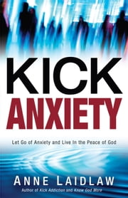 Kick Anxiety - Let Go of Anxiety and Live In the Peace of God ebook by Anne Laidlaw