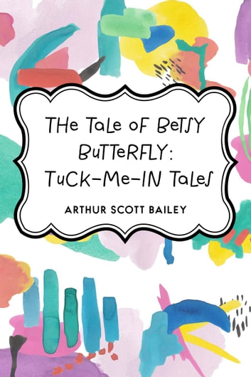 The Tale of Betsy Butterfly: Tuck-Me-In Tales ebook by Arthur Scott Bailey