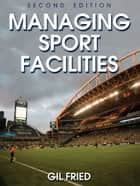 Managing Sport Facilities-2nd Edition ebook by Gil Fried