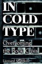 In Cold Type - Overcoming the Book Crisis ebook by Leonard Shatzkin, Mike Shatzkin