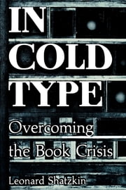 In Cold Type - Overcoming the Book Crisis ebook by Leonard Shatzkin,Mike Shatzkin