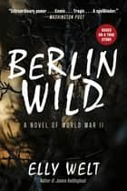 Berlin Wild - A Novel of World War II ebook by Elly Welt