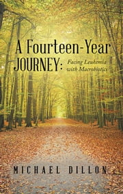 A Fourteen-Year Journey: - Facing Leukemia with Macrobiotics ebook by Michael Dillon