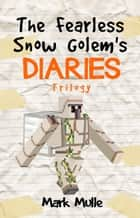 The Fearless Snow Golem's Diaries Trilogy ebook by Mark Mulle