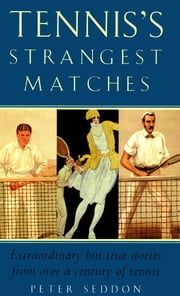 Tennis's Strangest Matches - Extraordinary but true stories from over a century of tennis ebook by Peter Seddon