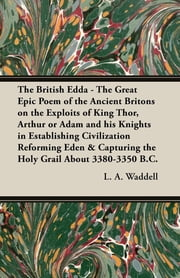 The British Edda - The Great Epic Poem of the Ancient Britons on the Exploits of King Thor, Arthur or Adam and his Knights in Establishing Civilization Reforming Eden & Capturing the Holy Grail About 3380-3350 B.C. ebook by L. A. Waddell