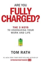 Are You Fully Charged? - The 3 Keys to Energizing Your Work and Life ebook by Tom Rath