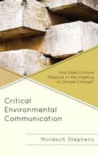 Critical Environmental Communication - How Does Critique Respond to the Urgency of Climate Change? ebook by Murdoch Stephens
