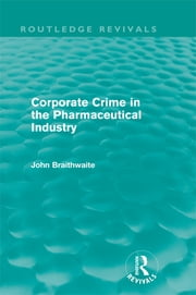 Corporate Crime in the Pharmaceutical Industry (Routledge Revivals) ebook by John Braithwaite