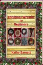 Christmas Wreaths For Beginners - A Holiday Series ebook by Kathy Barnett